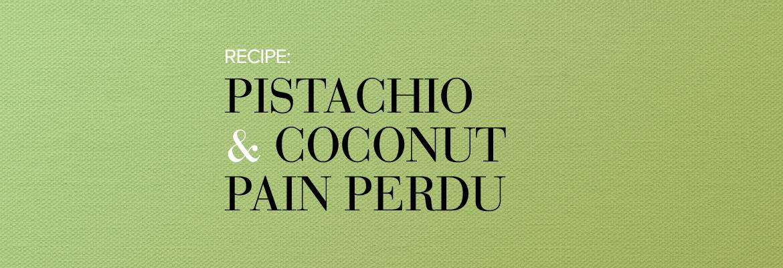 RECIPE: Pistachio and Coconut Pain Perdu